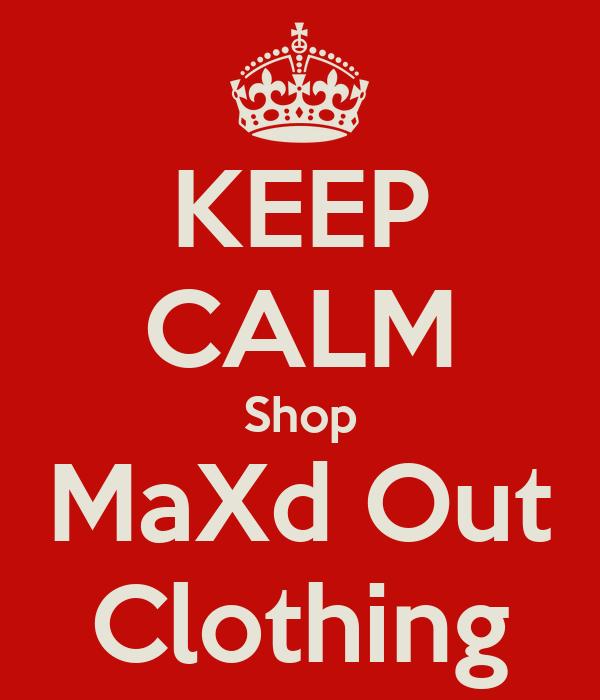 KEEP CALM Shop MaXd Out Clothing