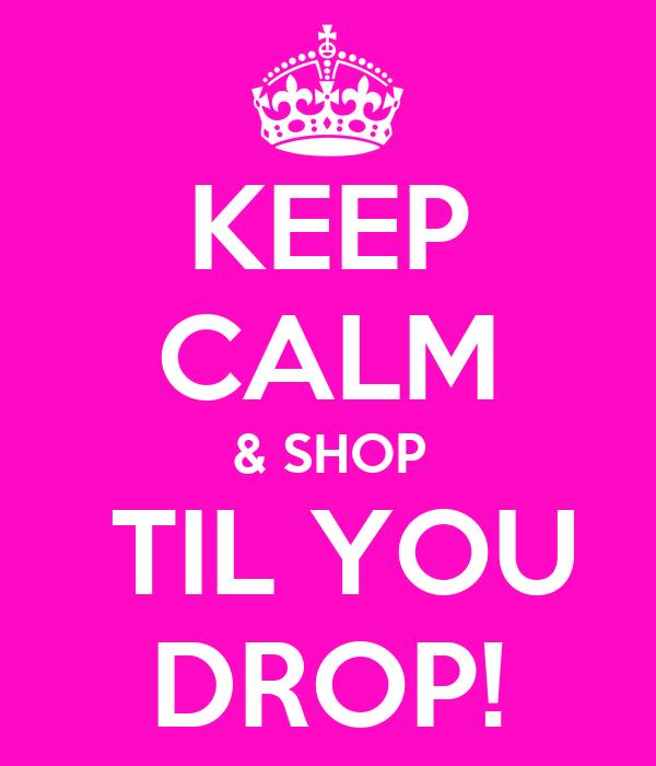 KEEP CALM & SHOP  TIL YOU DROP!