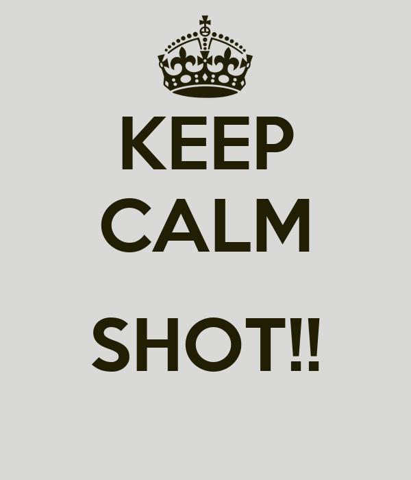 KEEP CALM  SHOT!!