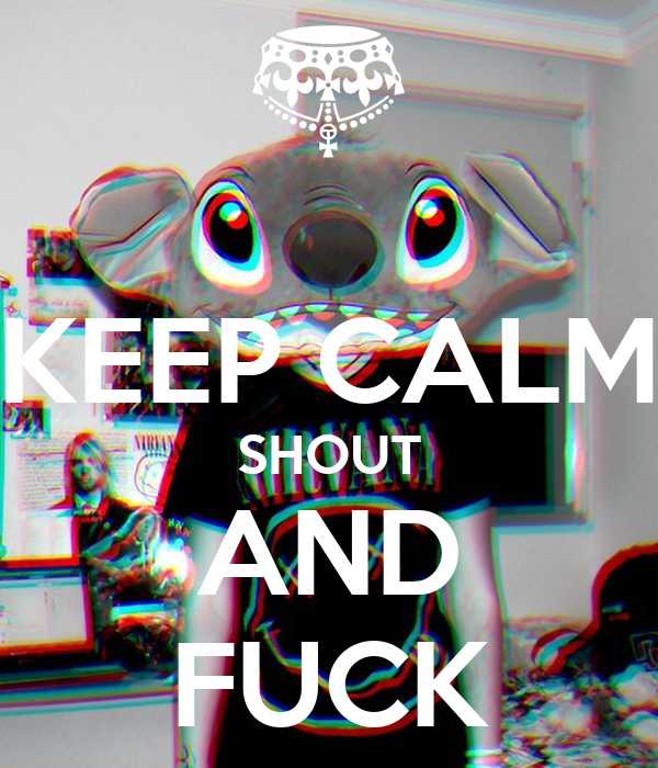 KEEP CALM SHOUT AND FUCK