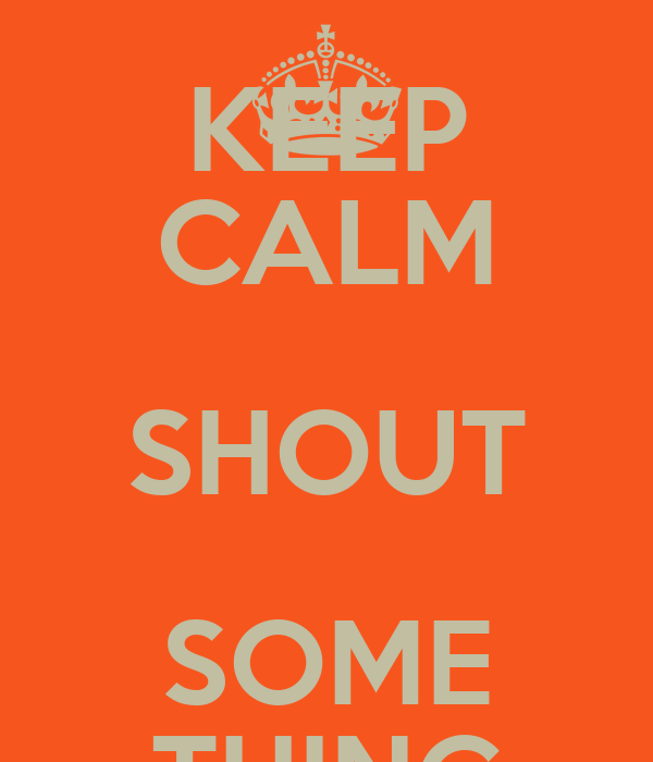 KEEP CALM SHOUT SOME THING