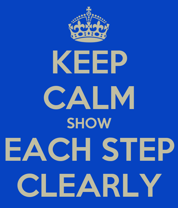 KEEP CALM SHOW EACH STEP CLEARLY