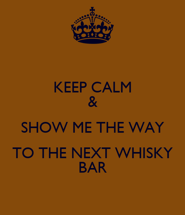 KEEP CALM & SHOW ME THE WAY TO THE NEXT WHISKY BAR