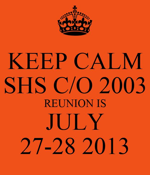 KEEP CALM SHS C/O 2003 REUNION IS JULY 27-28 2013