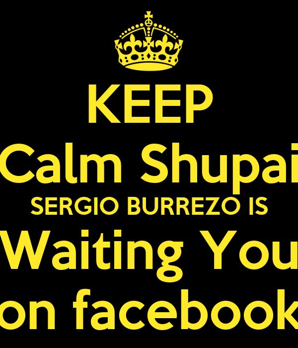 KEEP Calm Shupai SERGIO BURREZO IS Waiting You on facebook