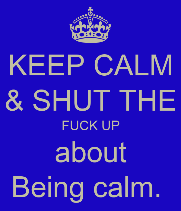 KEEP CALM & SHUT THE FUCK UP about Being calm.