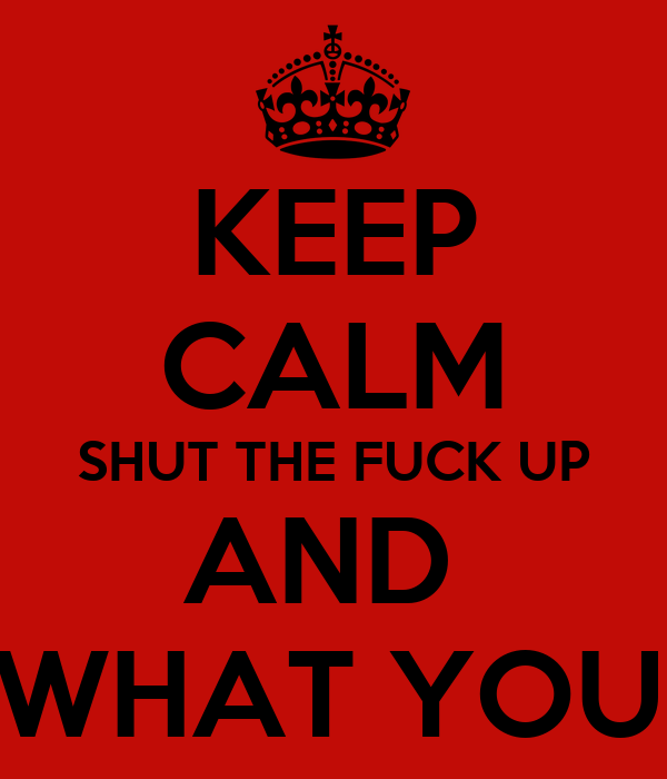 KEEP CALM SHUT THE FUCK UP AND  GET ON WITH WHAT YOU WERE DOING