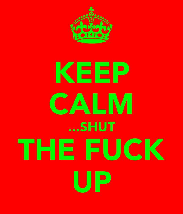KEEP CALM ...SHUT THE FUCK UP