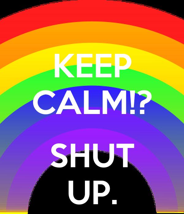 KEEP CALM!?  SHUT UP.