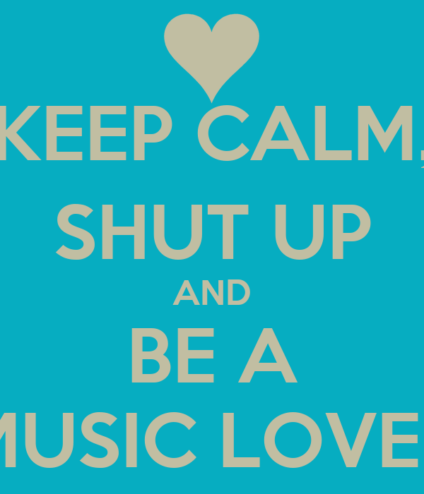 KEEP CALM, SHUT UP AND BE A MUSIC LOVER