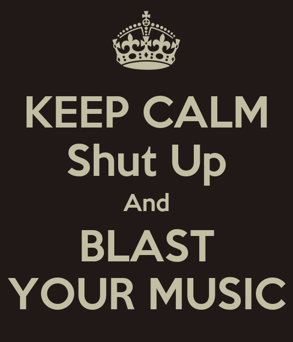 KEEP CALM Shut Up And BLAST YOUR MUSIC