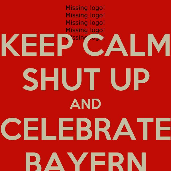 KEEP CALM SHUT UP AND CELEBRATE BAYERN