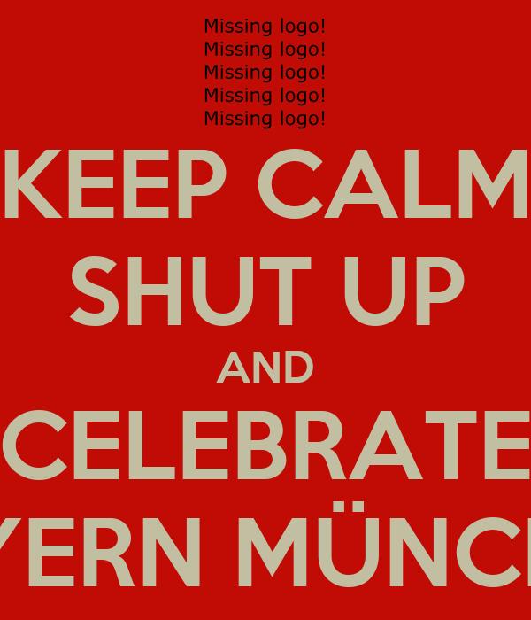 KEEP CALM SHUT UP AND CELEBRATE BAYERN MÜNCHEN