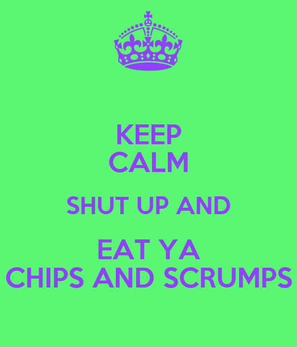 KEEP CALM SHUT UP AND EAT YA CHIPS AND SCRUMPS