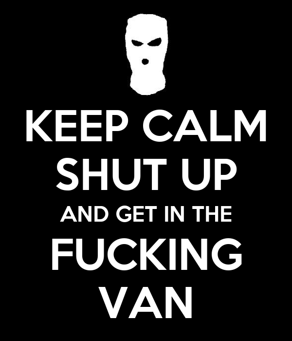KEEP CALM SHUT UP AND GET IN THE FUCKING VAN