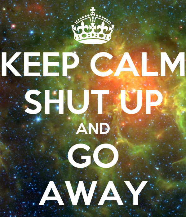 KEEP CALM SHUT UP AND GO AWAY