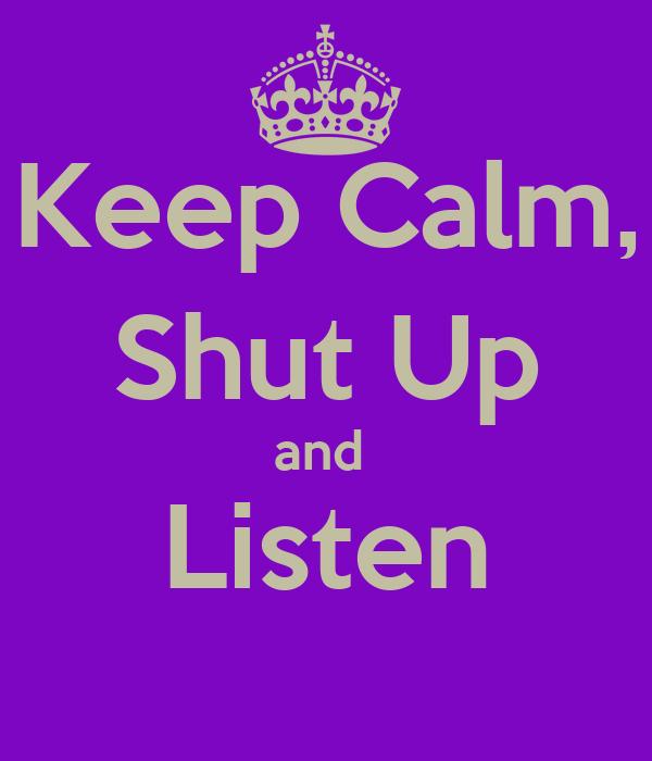 Keep Calm, Shut Up and  Listen