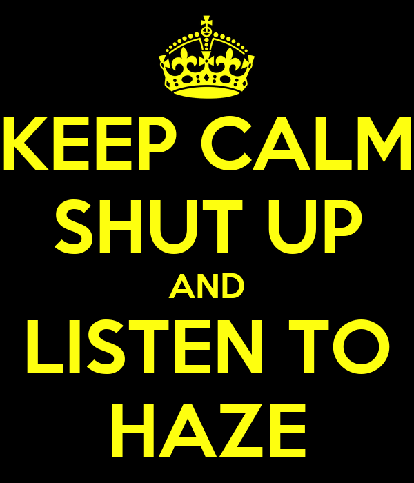 KEEP CALM SHUT UP AND LISTEN TO HAZE