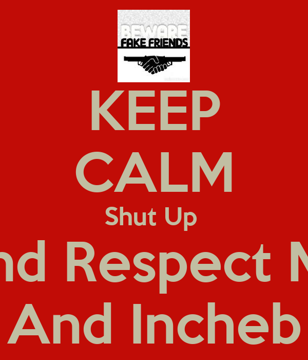 KEEP CALM Shut Up  And Respect Me And Incheb