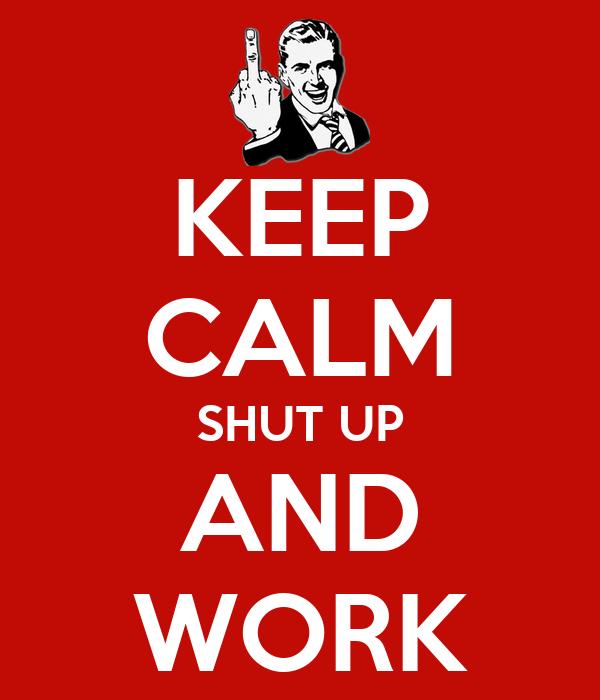 KEEP CALM SHUT UP AND WORK