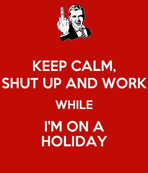KEEP CALM, SHUT UP AND WORK WHILE I'M ON A HOLIDAY