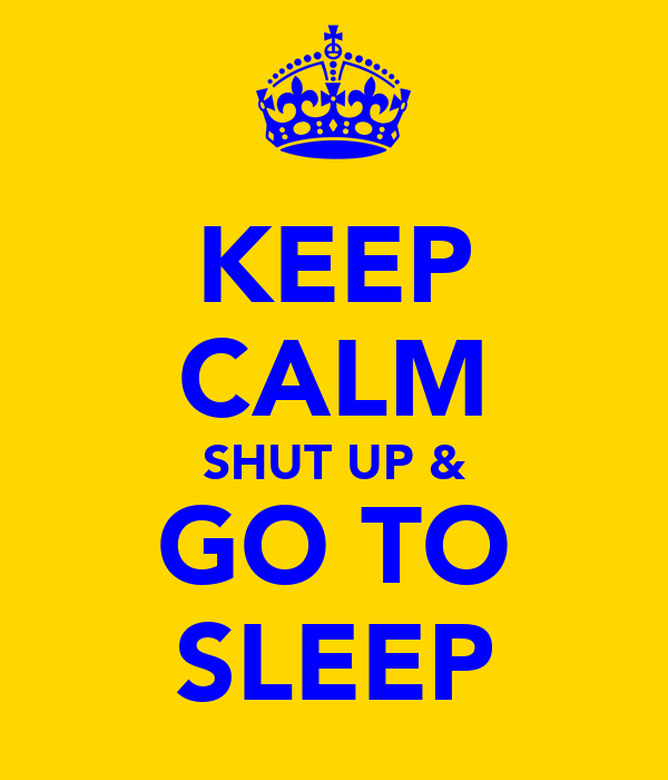 KEEP CALM SHUT UP & GO TO SLEEP