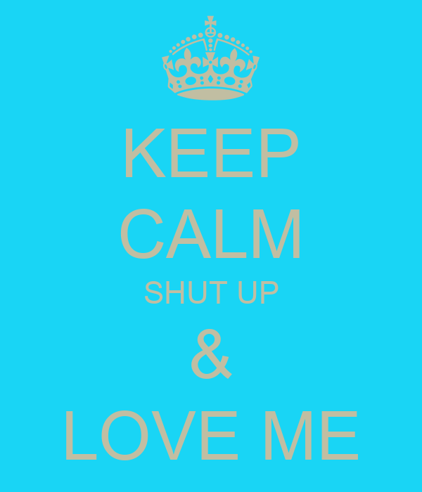 KEEP CALM SHUT UP & LOVE ME