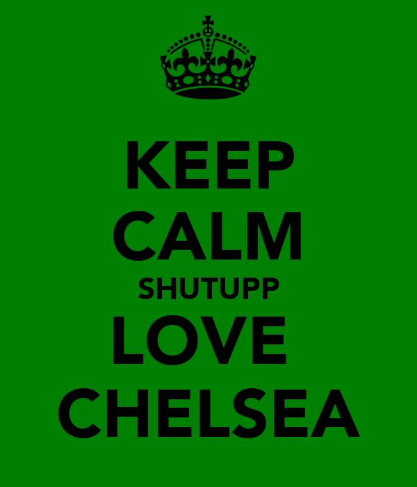 KEEP CALM SHUTUPP LOVE  CHELSEA