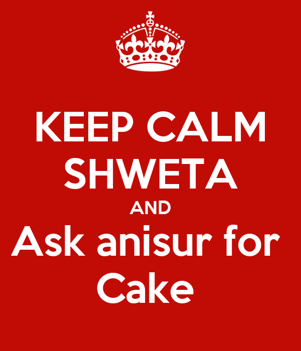 KEEP CALM SHWETA AND Ask anisur for  Cake