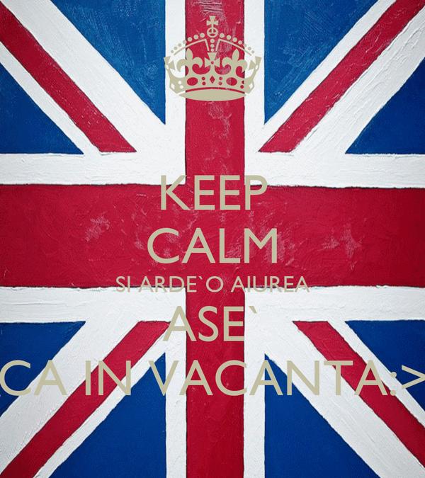 KEEP CALM SI ARDE`O AIUREA ASE` CA IN VACANTA:>