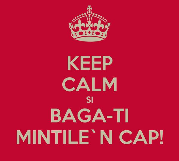 KEEP CALM SI BAGA-TI MINTILE`N CAP!