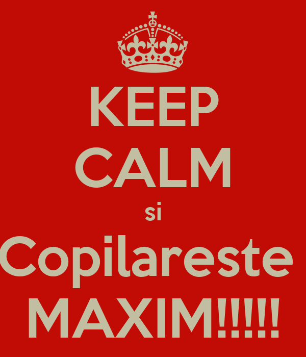 KEEP CALM si Copilareste  MAXIM!!!!!