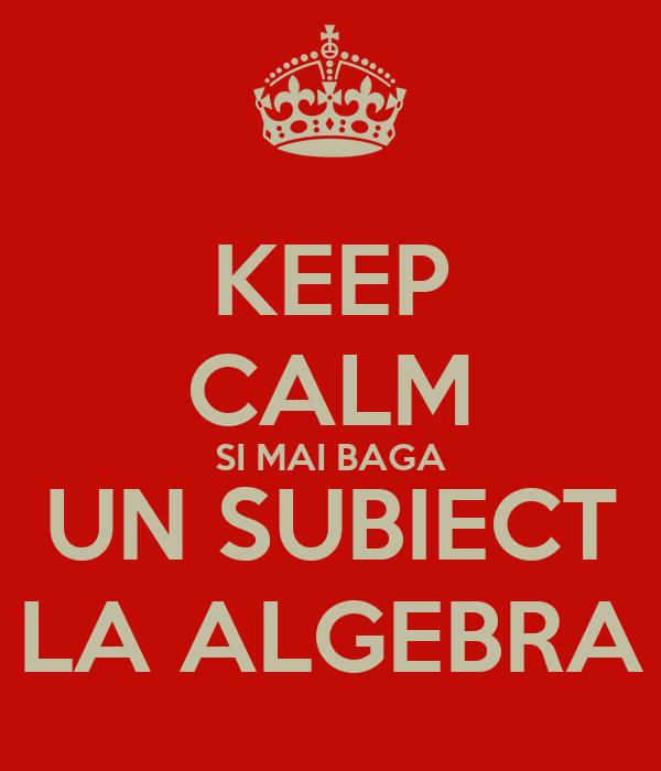 KEEP CALM SI MAI BAGA UN SUBIECT LA ALGEBRA