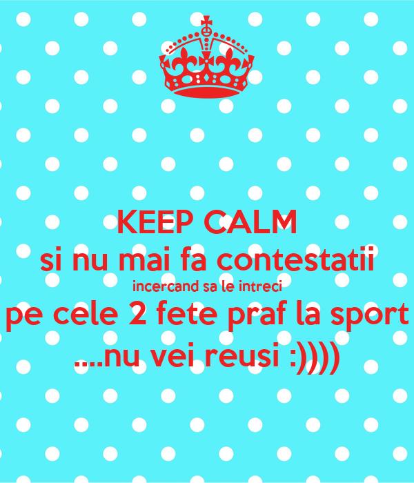 KEEP CALM si nu mai fa contestatii incercand sa le intreci pe cele 2 fete praf la sport ....nu vei reusi :))))