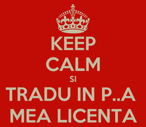 KEEP CALM SI TRADU IN P..A  MEA LICENTA
