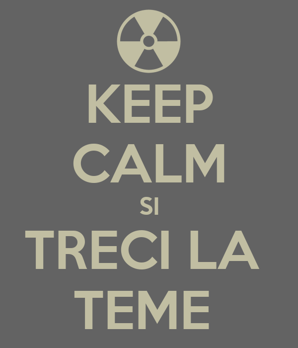 KEEP CALM SI TRECI LA  TEME