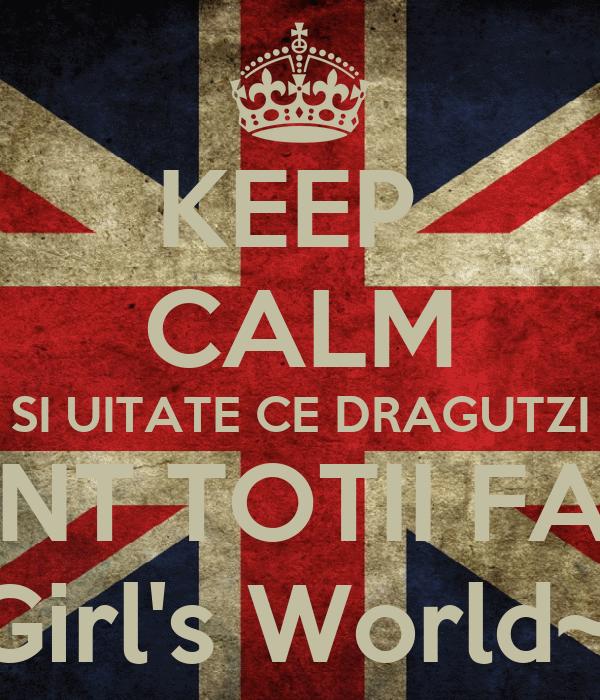 KEEP  CALM SI UITATE CE DRAGUTZI SUNT TOTII FANII ~Girl's World~v.