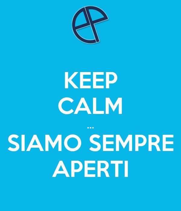 KEEP CALM ... SIAMO SEMPRE APERTI