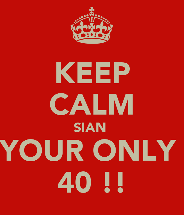 KEEP CALM SIAN  YOUR ONLY  40 !!