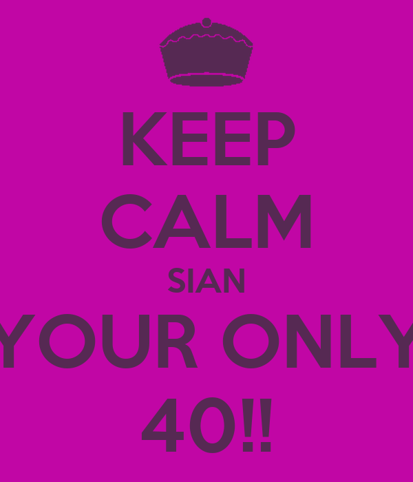 KEEP CALM SIAN YOUR ONLY 40!!