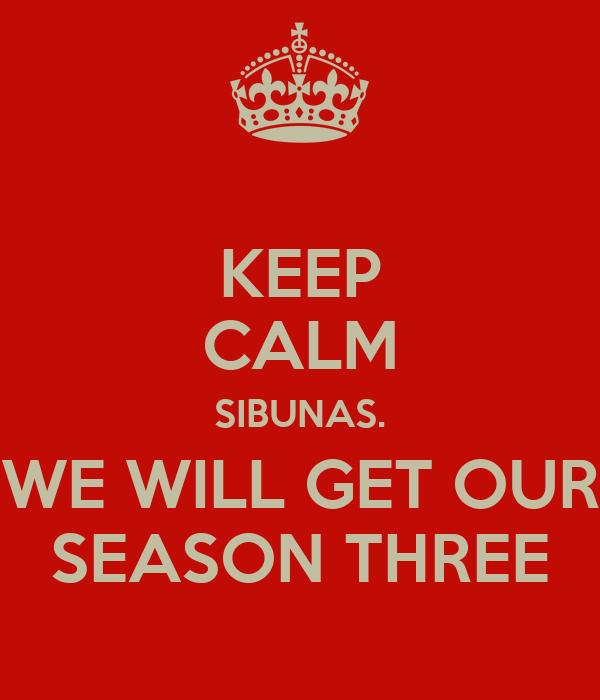 KEEP CALM SIBUNAS. WE WILL GET OUR SEASON THREE