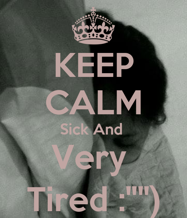 """KEEP CALM Sick And  Very  Tired :"""""""")"""