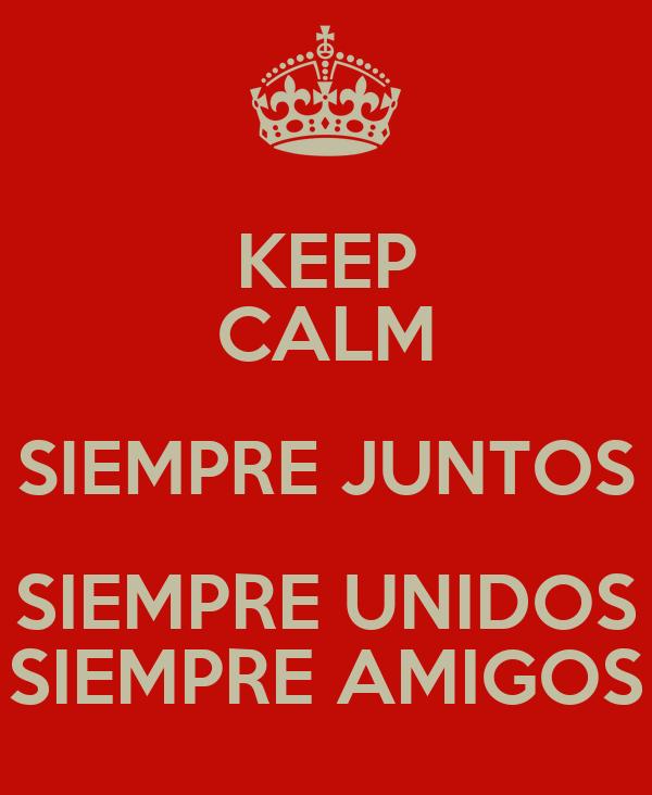 KEEP CALM SIEMPRE JUNTOS SIEMPRE UNIDOS SIEMPRE AMIGOS