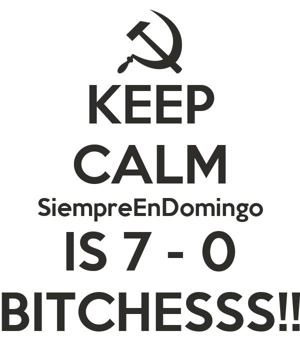KEEP CALM SiempreEnDomingo IS 7 - 0 BITCHESSS!!
