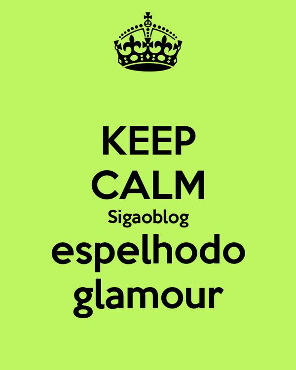 KEEP CALM Sigaoblog espelhodo glamour