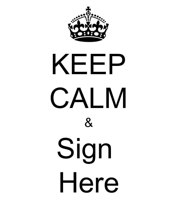 KEEP CALM & Sign  Here