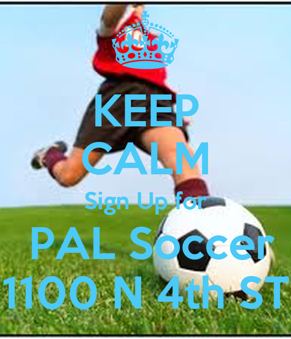 KEEP CALM Sign Up for  PAL Soccer 1100 N 4th ST