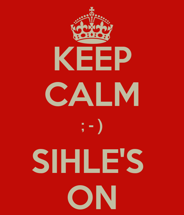 KEEP CALM ; - ) SIHLE'S  ON