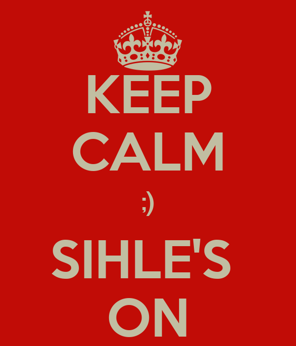 KEEP CALM ;) SIHLE'S  ON