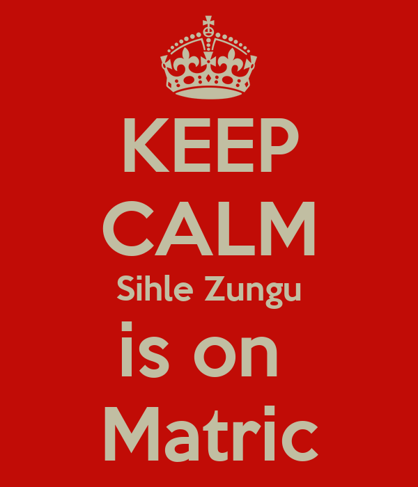 KEEP CALM Sihle Zungu is on  Matric